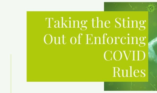 Taking The Sting Out Of Enforcing COVID Rules