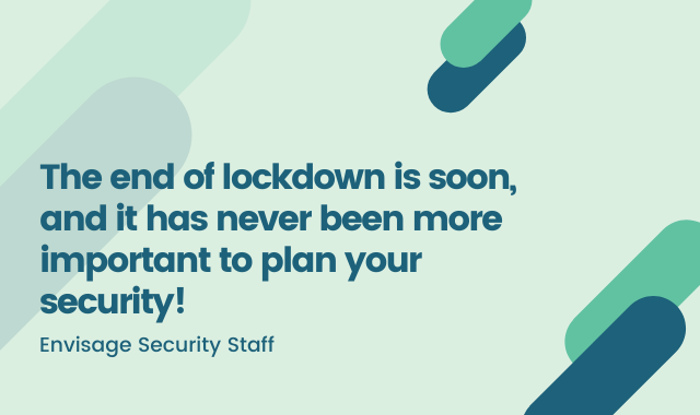 The End Of Lockdown Is Soon, And It Has Never Been More Important To Plan Your Security!